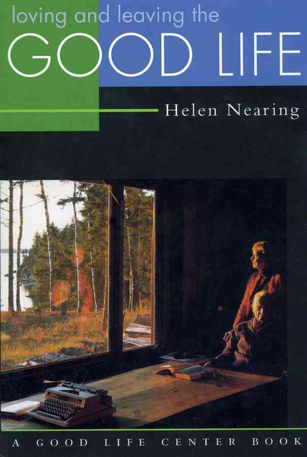 Loving and Leaving the Good Life By Nearing, Helen
